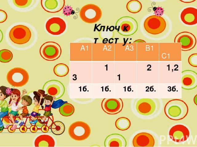 Ключ к тесту: А1 А2 А3 В1 С1 3 1 1 2 1,2 1б. 1б. 1б. 2б. 3б.