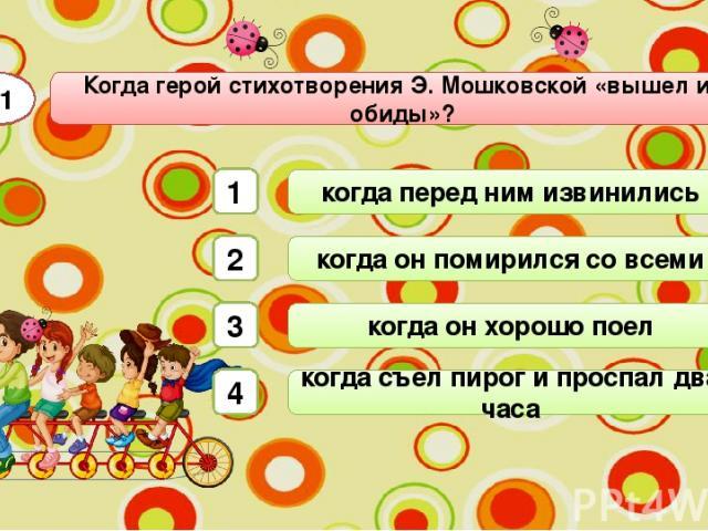 Когда герой стихотворения Э. Мошковской «вышел из обиды»? А1 когда перед ним извинились когда он помирился со всеми когда он хорошо поел когда съел пирог и проспал два часа 1 2 3 4
