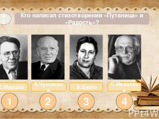 С.Маршак А.Барто Кто написал стихотворения «Путаница» и «Радость»? А2 1 2 3 4 К.