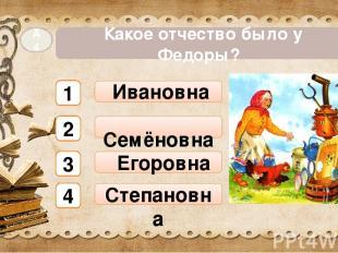 Ивановна Егоровна Какое отчество было у Федоры? А4 Степановна Семёновна 1 2 3 4