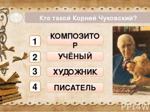 Кто такой Корней Чуковский? А1 КОМПОЗИТОР УЧЁНЫЙ ХУДОЖНИК ПИСАТЕЛЬ 1 2 3 4