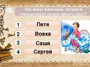 Петя Как зовут мальчика, который «просыпался ночью десять раз»? А4 Сергей Вовка