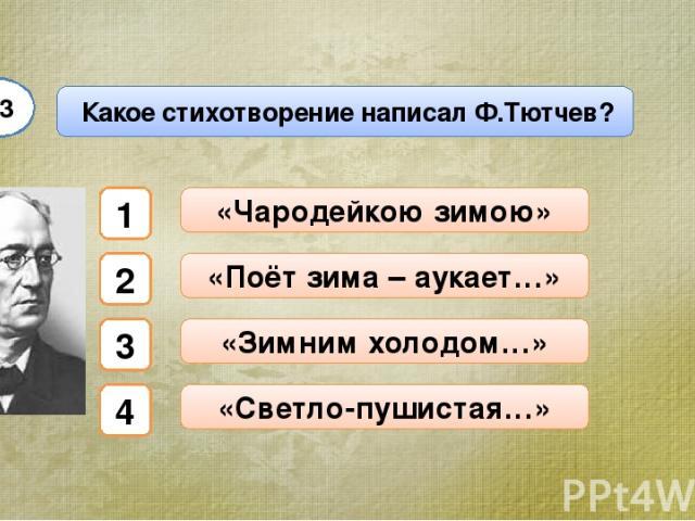 Какое стихотворение написал Ф.Тютчев? А3 «Чародейкою зимою» «Поёт зима – аукает…» «Зимним холодом…» «Светло-пушистая…» 1 2 3 4