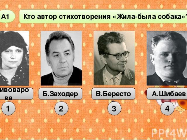 Кто автор стихотворения «Жила-была собака»? А1 1 Б.Заходер В.Берестов А.Шибаев 2 3 4 И.Пивоварова