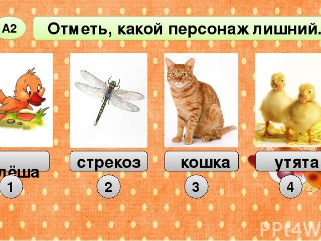 Отметь, какой персонаж лишний. А2 Алёша стрекоза кошка 1 2 3 утята 4