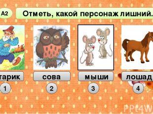 Отметь, какой персонаж лишний. А2 старик сова мыши 1 2 3 лошадь 4