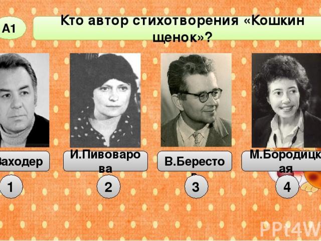 Кто автор стихотворения «Кошкин щенок»? А1 Б.Заходер И.Пивоварова В.Берестов М.Бородицкая 1 2 3 4