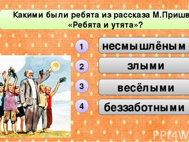 беззаботными несмышлёными Какими были ребята из рассказа М.Пришвина «Ребята и утята»? С1 злыми весёлыми 1 2 3 4