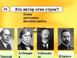 Кто автор этих строк? А2 А.Толстой К.Бальмонт В.Брюсов Осень наступила, Высохли