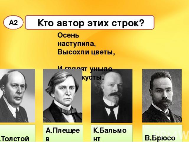 Кто автор этих строк? А2 А.Толстой К.Бальмонт В.Брюсов Осень наступила, Высохли цветы, И глядят уныло Голые кусты. А.Плещеев