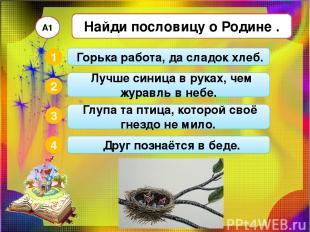 Найди пословицу о Родине . А1 2 3 4 1 Глупа та птица, которой своё гнездо не мил