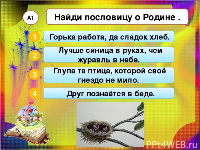 Найди пословицу о Родине . А1 2 3 4 1 Глупа та птица, которой своё гнездо не мило. Горька работа, да сладок хлеб. Лучше синица в руках, чем журавль в небе. Друг познаётся в беде.