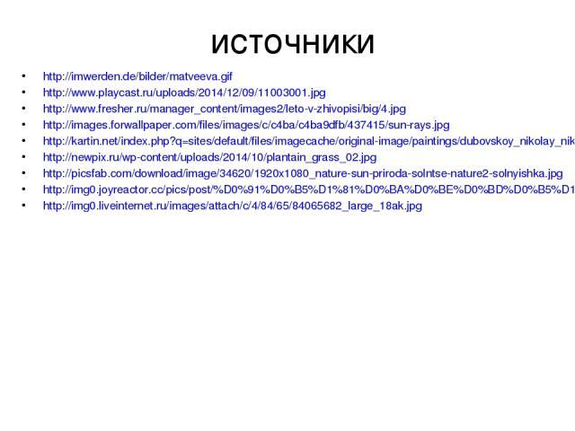 источники http://imwerden.de/bilder/matveeva.gif http://www.playcast.ru/uploads/2014/12/09/11003001.jpg http://www.fresher.ru/manager_content/images2/leto-v-zhivopisi/big/4.jpg http://images.forwallpaper.com/files/images/c/c4ba/c4ba9dfb/437415/sun-r…