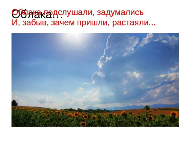 Облака… Облака подслушали, задумались И, забыв, зачем пришли, растаяли... Облака подслушали, задумались И, забыв, зачем пришли, растаяли...