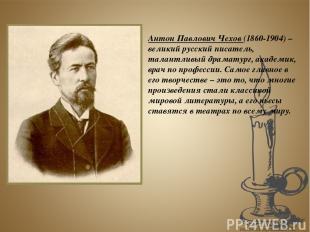 Антон Павлович Чехов (1860-1904) – великий русский писатель, талантливый драмату