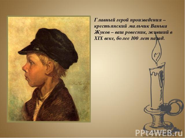 Главный герой произведения – крестьянский мальчик Ванька Жуков – ваш ровесник, живший в XIX веке, более 100 лет назад.