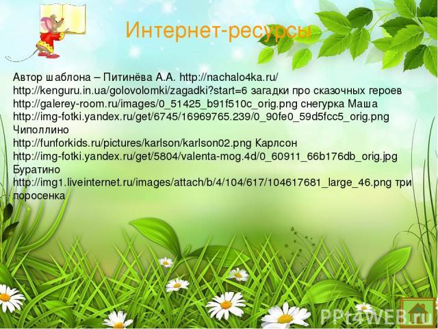 Интернет-ресурсы Автор шаблона – Питинёва А.А. http://nachalo4ka.ru/ http://kenguru.in.ua/golovolomki/zagadki?start=6 загадки про сказочных героев http://galerey-room.ru/images/0_51425_b91f510c_orig.png снегурка Маша http://img-fotki.yandex.ru/get/6…