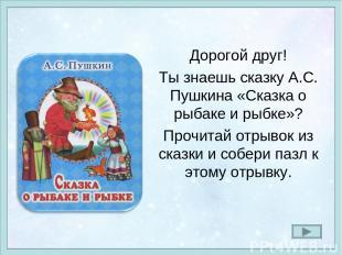 Дорогой друг! Ты знаешь сказку А.С. Пушкина «Сказка о рыбаке и рыбке»? Прочитай