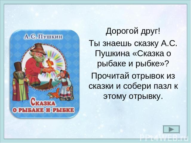Дорогой друг! Ты знаешь сказку А.С. Пушкина «Сказка о рыбаке и рыбке»? Прочитай отрывок из сказки и собери пазл к этому отрывку.