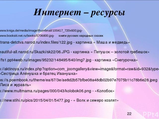Интернет – ресурсы http://www.kniga.de/media/image/thumbnail/100417_720x600.jpg- http://www.booksiti.net.ru/books/5706800.jpg- книги русских народных сказок http://strana-detctva.narod.ru/index.files/122.jpg - картинка « Маша и медведь» http://beaut…