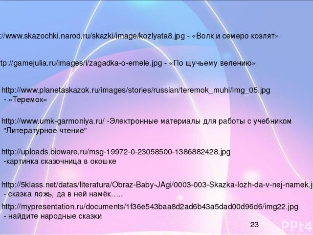 http://www.skazochki.narod.ru/skazki/image/kozlyata8.jpg - «Волк и семеро козлят» http://gamejulia.ru/images/i/zagadka-o-emele.jpg - «По щучьему велению» http://www.planetaskazok.ru/images/stories/russian/teremok_muhi/img_05.jpg - «Теремок» http://w…