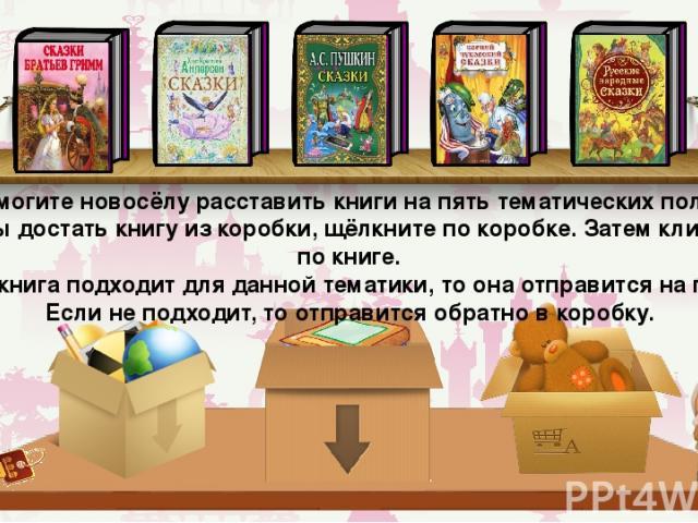 Помогите новосёлу расставить книги на пять тематических полок. Чтобы достать книгу из коробки, щёлкните по коробке. Затем кликните по книге. Если книга подходит для данной тематики, то она отправится на полку. Если не подходит, то отправится обратно…