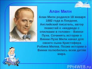 Алан Милн Алан Милн родился 18 января 1882 года в Лондоне. Английский писатель,
