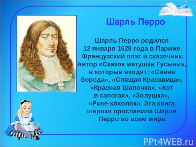 Шарль Перро Шарль Перро родился 12 января 1628 года в Париже. Французский поэт и сказочник. Автор «Сказок матушки Гусыни», в которые входят: «Синяя борода», «Спящая Красавица», «Красная Шапочка», «Кот в сапогах», «Золушка», «Рике-хохолок». Эта книга…