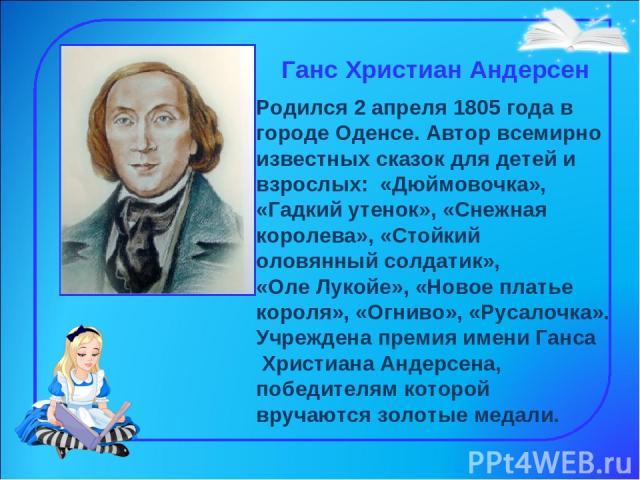 Ганс Христиан Андерсен Родился 2 апреля 1805 года в городе Оденсе. Автор всемирно известных сказок для детей и взрослых: «Дюймовочка», «Гадкий утенок», «Снежная королева», «Стойкий оловянный солдатик», «Оле Лукойе», «Новое платье короля», «Огниво»,…
