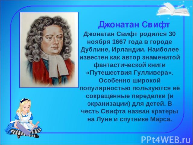 Джонатан Свифт Джонатан Свифт родился 30 ноября 1667 года в городе Дублине, Ирландии. Наиболее известен как автор знаменитой фантастической книги «Путешествия Гулливера». Особенно широкой популярностью пользуются её сокращённые переделки (и экраниза…