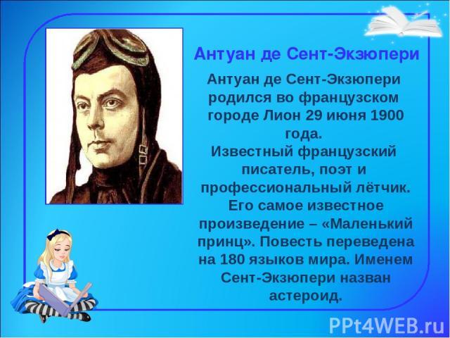 Антуан де Сент-Экзюпери Антуан де Сент-Экзюпери родился во французском городе Лион 29 июня 1900 года. Известный французский писатель, поэти профессиональный лётчик. Его самое известное произведение – «Маленький принц». Повесть переведена на 180 яз…