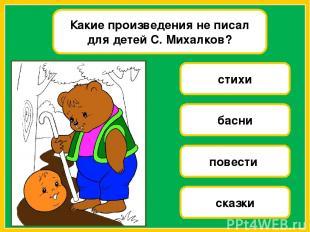 Какие произведения не писал для детей С. Михалков? стихи басни повести сказки