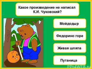 Какое произведение не написал К.И. Чуковский? Мойдодыр Федорино горе Живая шляпа