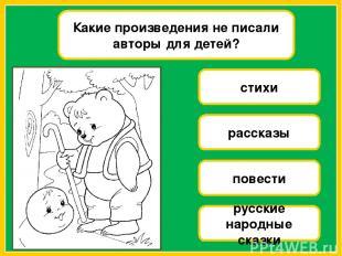 Какие произведения не писали авторы для детей? стихи рассказы повести русские на