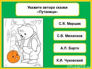 Укажите автора сказки «Путаница» С.Я. Маршак С.В. Михалков А.Л. Барто К.И. Чуков