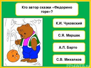 Кто автор сказки «Федорино горе»? К.И. Чуковский С.Я. Маршак А.Л. Барто С.В. Мих