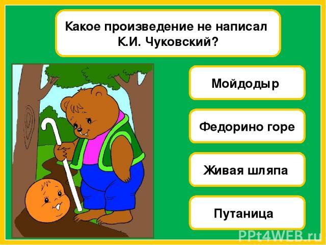 Какое произведение не написал К.И. Чуковский? Мойдодыр Федорино горе Живая шляпа Путаница