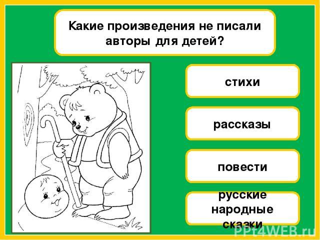 Какие произведения не писали авторы для детей? стихи рассказы повести русские народные сказки