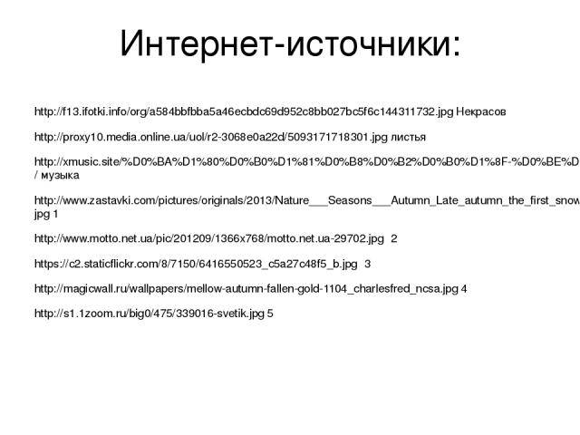 Интернет-источники: http://f13.ifotki.info/org/a584bbfbba5a46ecbdc69d952c8bb027bc5f6c144311732.jpg Некрасов http://proxy10.media.online.ua/uol/r2-3068e0a22d/5093171718301.jpg листья http://xmusic.site/%D0%BA%D1%80%D0%B0%D1%81%D0%B8%D0%B2%D0%B0%D1%8F…