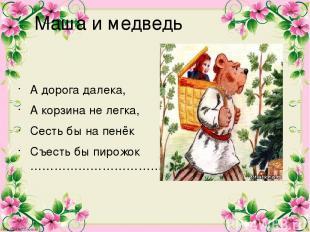 Маша и медведь А дорога далека, А корзина не легка, Сесть бы на пенёк Съесть бы