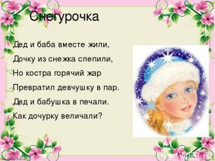 Снегурочка Дед и баба вместе жили, Дочку из снежка слепили, Но костра горячий жа