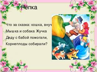Репка Что за сказка: кошка, внучка, Мышка и собака Жучка Деду с бабой помогали,