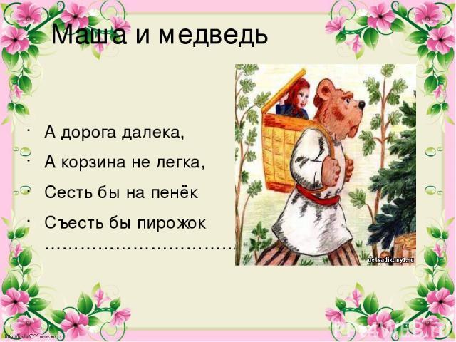 Маша и медведь А дорога далека, А корзина не легка, Сесть бы на пенёк Съесть бы пирожок ……………………………