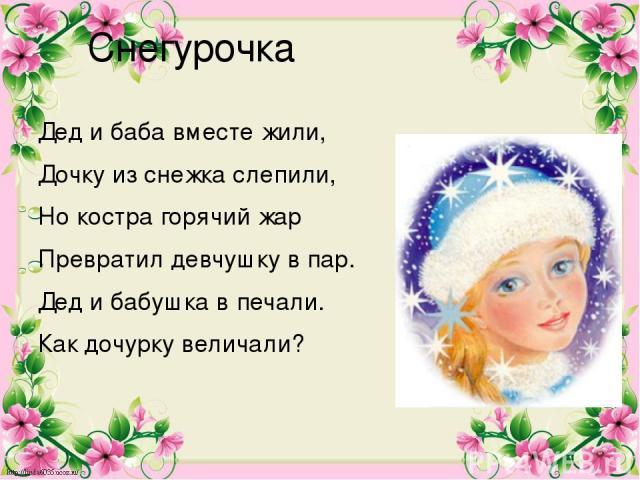 Снегурочка Дед и баба вместе жили, Дочку из снежка слепили, Но костра горячий жар Превратил девчушку в пар. Дед и бабушка в печали. Как дочурку величали?