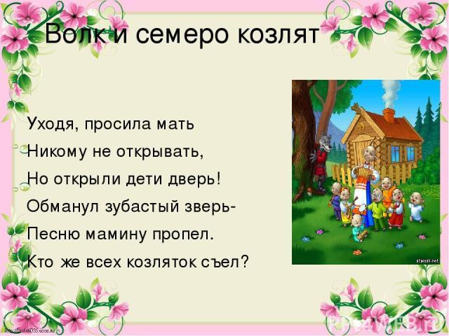 Волк и семеро козлят Уходя, просила мать Никому не открывать, Но открыли дети дверь! Обманул зубастый зверь- Песню мамину пропел. Кто же всех козляток съел?