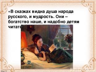 «В сказках видна душа народа русского, и мудрость. Они – богатство наше, и надоб