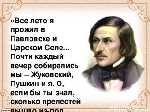 «Все лето я прожил в Павловске и Царском Селе... Почти каждый вечер собирались м