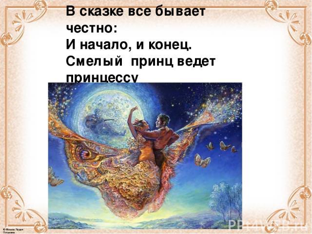В сказке все бывает честно: И начало, и конец. Смелый принц ведет принцессу Непременно под венец. © Фокина Лидия Петровна