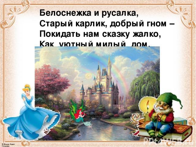 Белоснежка и русалка, Старый карлик, добрый гном – Покидать нам сказку жалко, Как уютный милый дом. © Фокина Лидия Петровна
