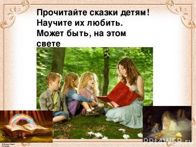 Прочитайте сказки детям! Научите их любить. Может быть, на этом свете Станет легче людям жить. © Фокина Лидия Петровна